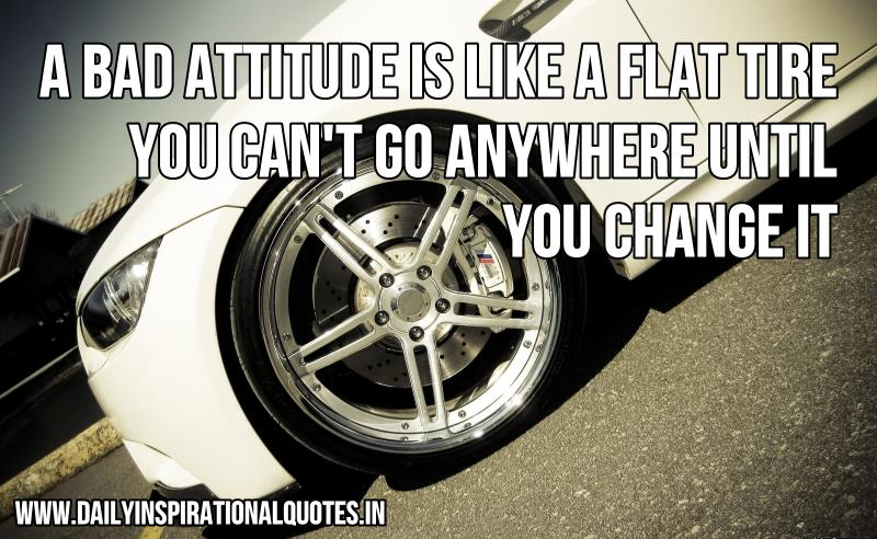A bad attitude is like a flat tire. you can't go anywhere until you change it ~ Inspirational Quote