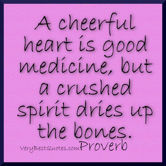 A Cheerful Heart Is Good Medicine,but a Crushed Spirit Dries Up The Bones ~ Good Day Quote