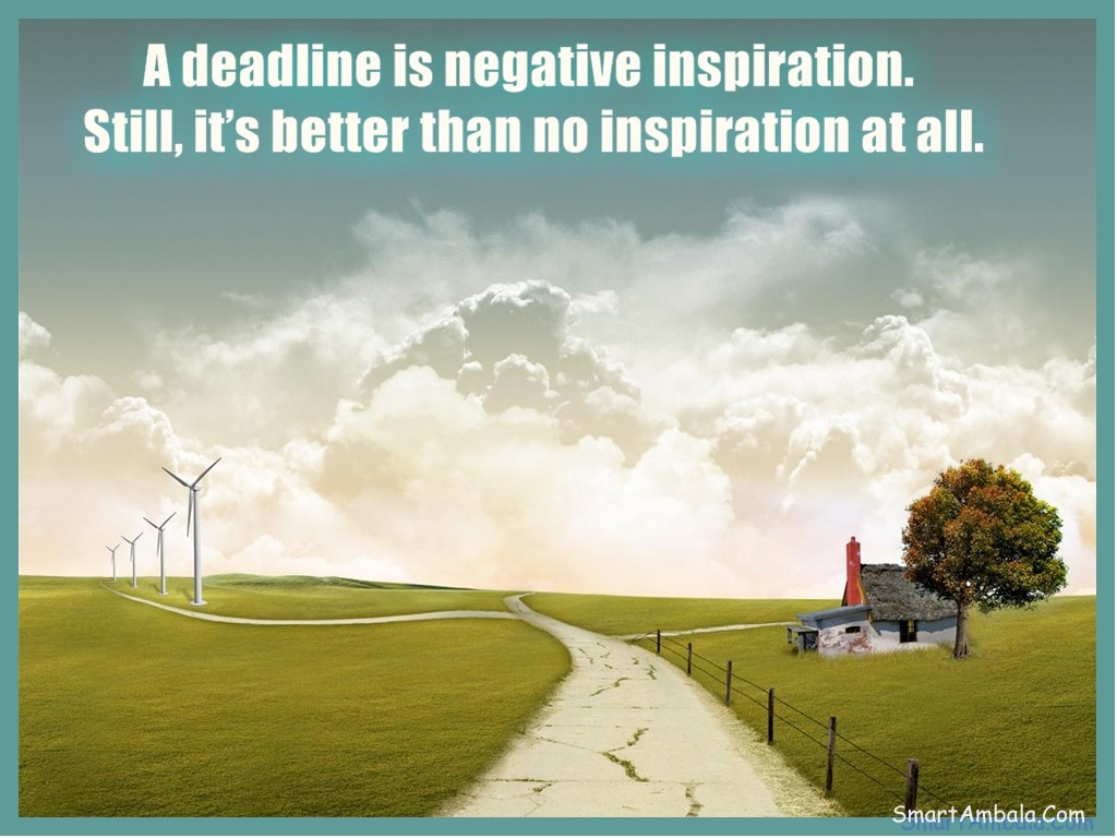 A deadline is negative inspiration. Still, it's better than no inspiration at all ~ Goal Quote
