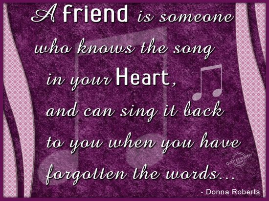 A Friend Is Someone Who Knows The Song In Your Heart And Can Sing It Back