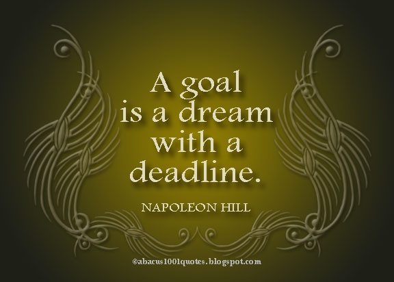 A goal is a dream with a deadline ~ Goal Quote