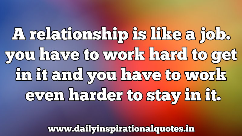 a relationship is like a job you have to work hard to get