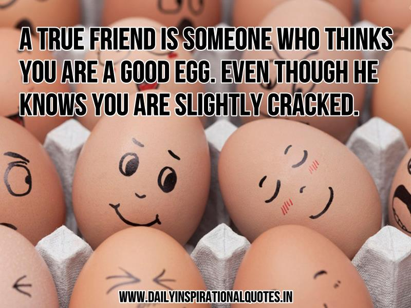 a true friend is someone who thinks you are a good egg
