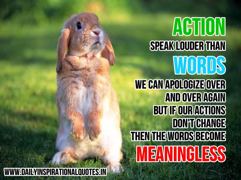ACTION speak louder than WORDS. We can apologize over and over again, but if our actions don't change, then the words become meaningless ~ Inspirational Quote