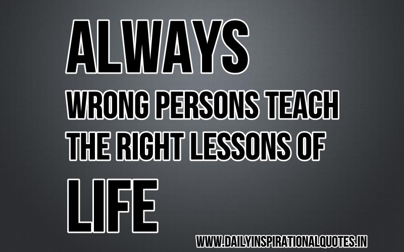Always Wrong Persons Teach The Right Lessons Of Life ~ Inspirational Quote