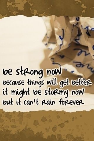 be strong now because things will get better it might be