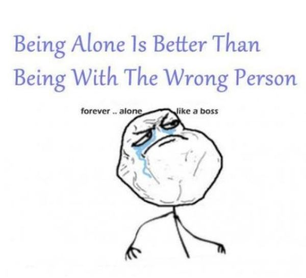 Being Alone Is Better Than Being With The Wrong Person