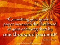 Committing Goals to Paper Increases the likelihood of your achieving them by one thousand Percent! ~ Goal Quote