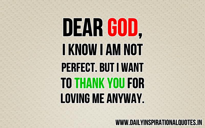 Dear God, i know i am not perfect. but i want to thank you for loving me anyway ~ Inspirational Quote