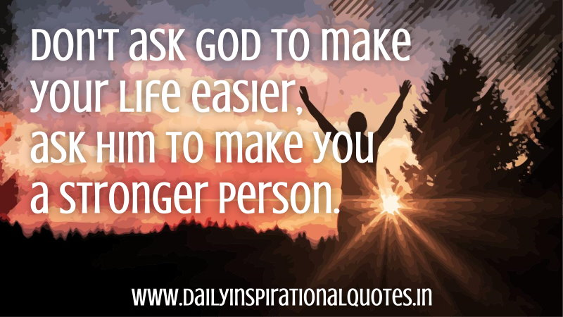 Don't Ask God To Make Your Life Easier.Ask Him To Make You A Stronger Person ~ Inspirational Quote