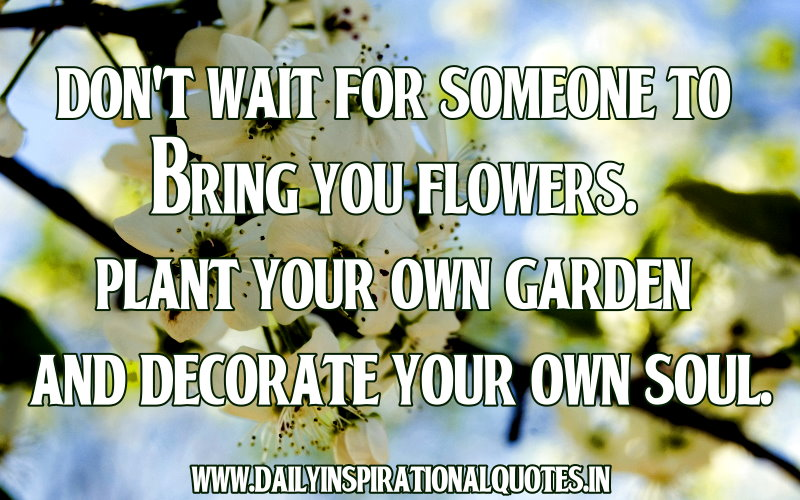 ... Plant Your Own Garden And Decorate Your Own Soul ~ Inspirational Quote