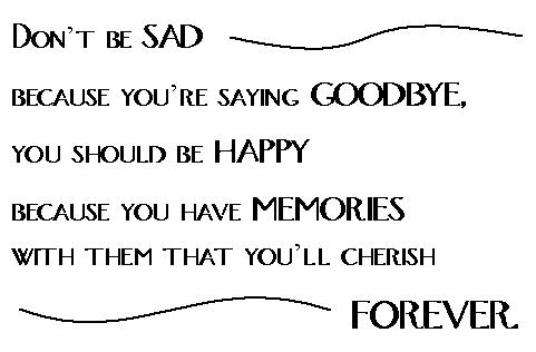 Don't Be Sad Because You're Saying Goodbye.You should Be Happy Because You Have Memories with Them That You'll Cherish ~ Goodbye Quote