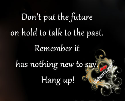 Don't Put the future on Hold to Talk to The Past Remember It Has Nothing New to Say,Hang Up! ~ Future Quote