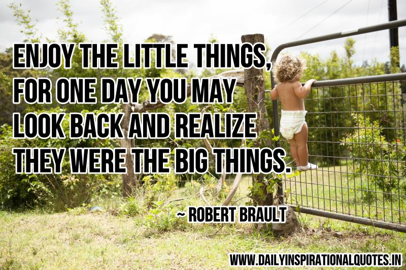 Enjoy The Little Things, For One Day You May Look Back And Realize They Were