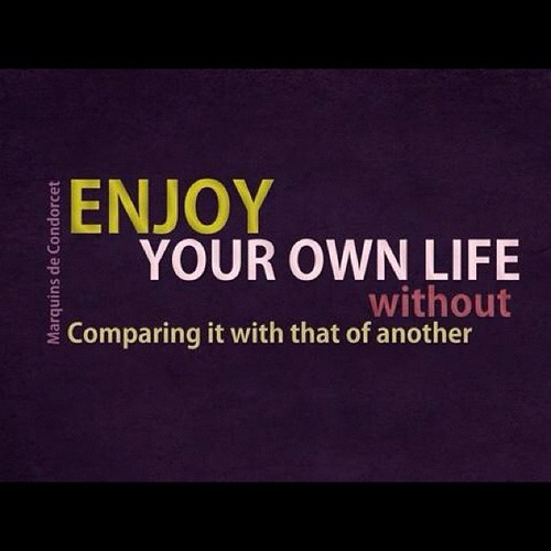 Enjoy Your Own Life Without Comparing It With That Of Another Good