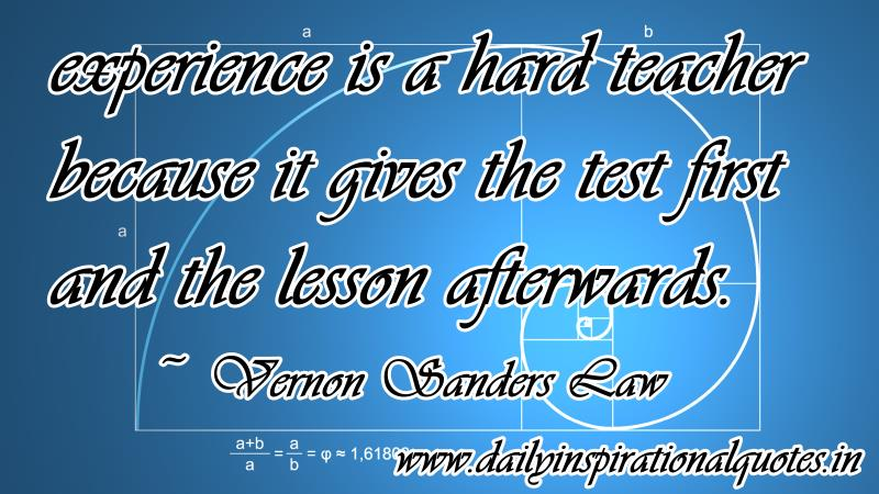 experience is a hard teacher because it gives the test first and