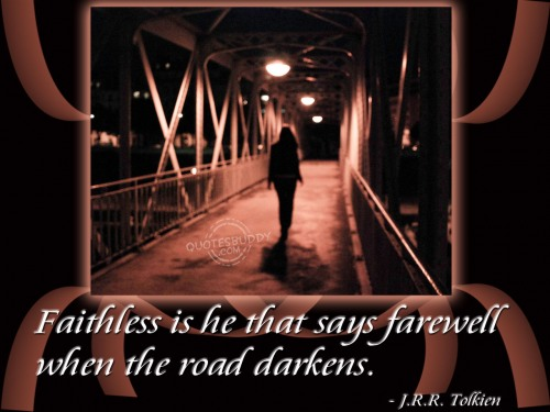 Faithless is he that says farewell when the road darkens ~ Goodbye Quote