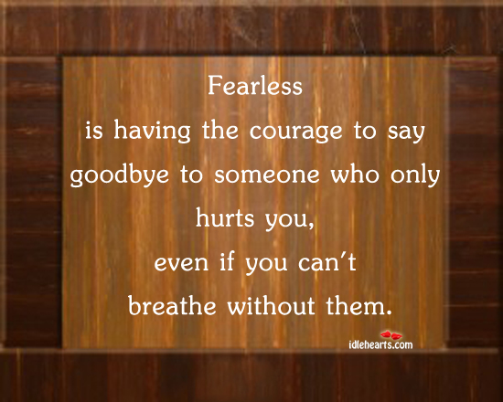 Fearless Is Having The Courage To Say Goodbye To Someone Who Only Hurts You,Even If You Can't Breathe Without Them ~ Goodbye Quote