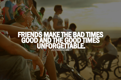 Friendship Quotes Through Good And Bad : Friends make the bad times good and