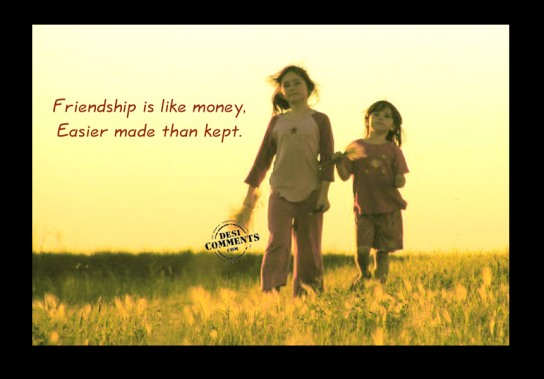 Friendship is like Money,Easier Made than Kept ~ Friendship Quote