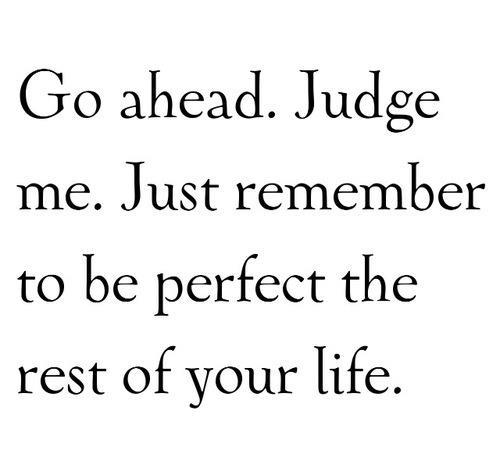 Go Aheadjudge Mejust Remember To Be Perfect The Rest Of Your Life