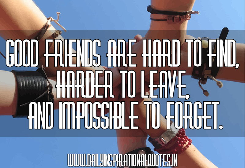 good friends are hard to find harder to leave and