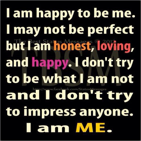 I Am Happy To Be Me,I May Not Not Be Perfect But I Am Honest,loving,and  Happy.I Donu0027t Try To Be What I Am Not And I Donu0027t Try To Impress Anyone.
