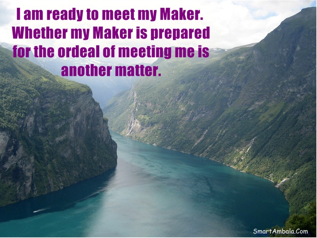 I am ready to meet my Maker. Whether my Maker is prepared for the ordeal of meeting me is another Matter ~ God Quote