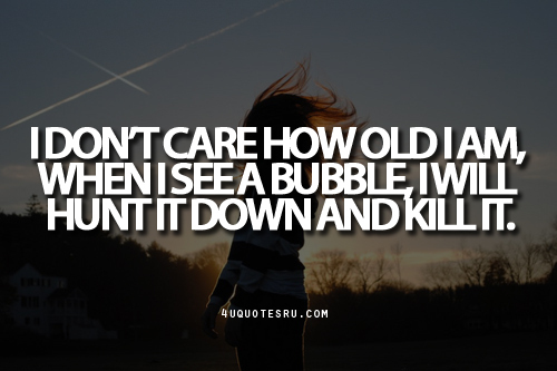 I Don't Care How Old I Am When I See A Bubble I Will Hunt It Down And Kill It ~ Inspirational Quote