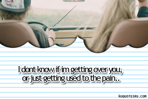 I Don't Know If Im Getting Over You,or Just Getting Used to the Pain ~ Inspirational Quote