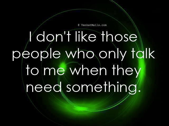 I Don't Like Those People Who Only Talk to Me When they Need Something ~ Good Day Quote