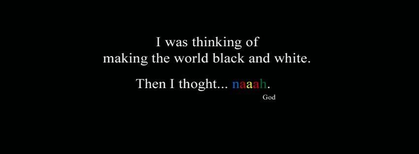 Was Thinking Of Making the World Black and White ~ God Quote