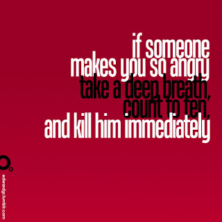 If Someone Makes You So Angry Take a Deep Breath Count to ten and Kill him Immediately ~ Funny Quote