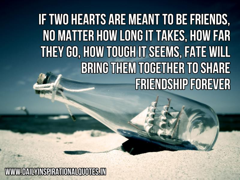 if two hearts are meant to be friends, no matter how long it takes, how far they go, how tough it seems, fate will bring them together to share friendship Forever ~ Inspirational Quote