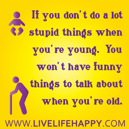 If You Don't do a lot Stupid things When You're Young ~ Funny Quote