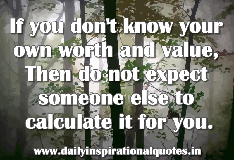 If You Dont Know Your Own Worth And Valuethen Do Not Expect