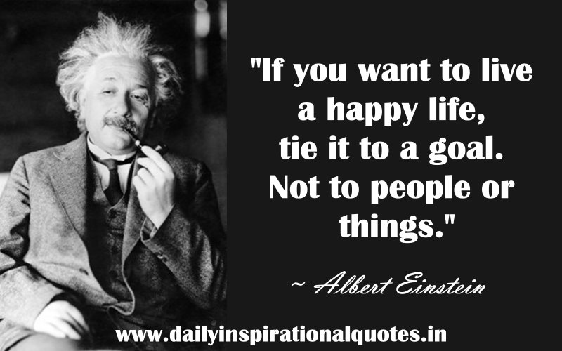 if you want to live a happy life tie it to a goal not to