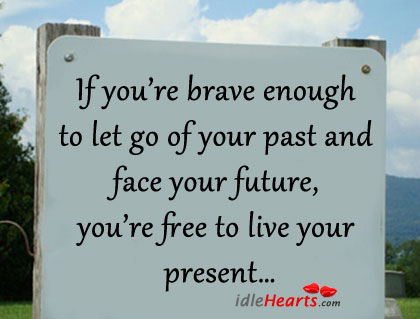 If You're Brave Enough to let go of Your Past and Face Your Future,You're Free to Live Your Present ~ Future Quote