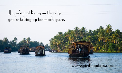 If You're not living on the edge,You're taking up too much space ~ Inspirational Quote