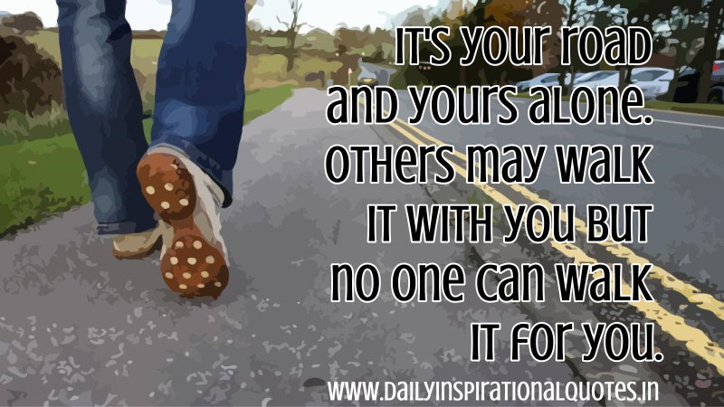 It's Your Road and Yours alone.Others May Walk It With You But No One Can Walk It For You ~ Inspirational Quote