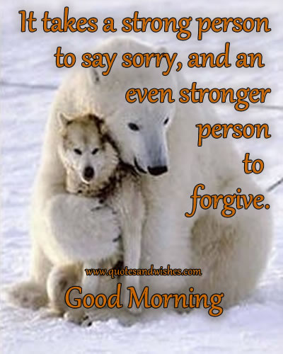It Takes a Strong Person to Say Sorry,and an Even Stronger Person to Forgive ~ Good Morning Quote