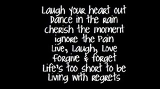 Laugh Your Heart Out Dance In The Rain Cherish the Moment Ignore the Pain Live,Laugh,Love Forgive & Forget Life's Too short to be Living with Regrets ~ Inspirational Quote