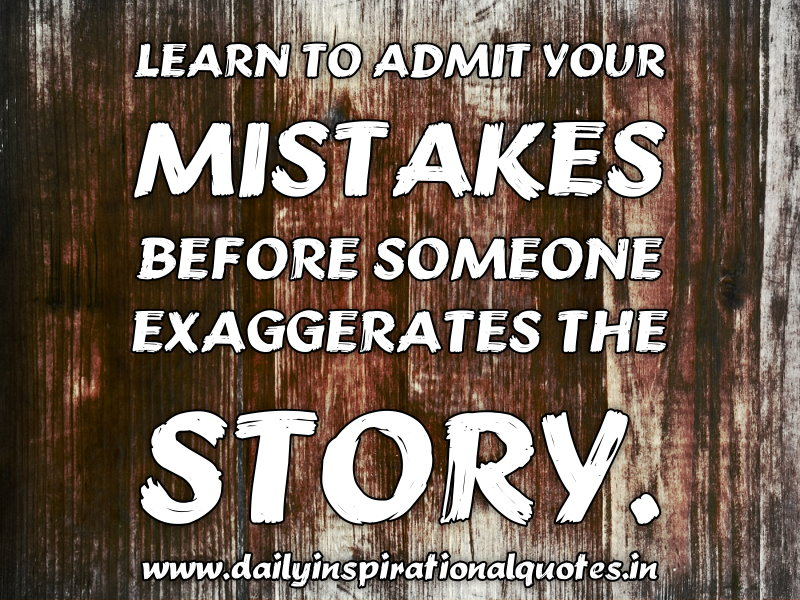 Learn To Admit Your Mistakes Before Someone Exaggerates The Story ~ Inspirational Quote
