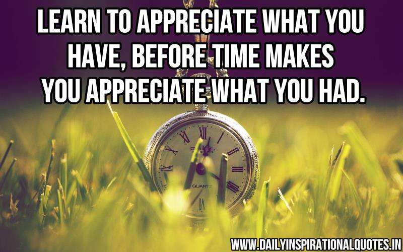 Learn to appreciate what you have, before time makes you appreciate what you had ~ Inspirational Quote