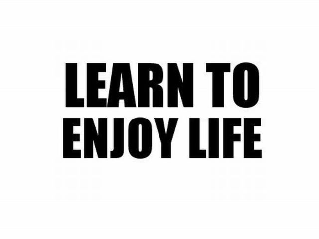 Learn To Enjoy Life ~ Inspirational Quote