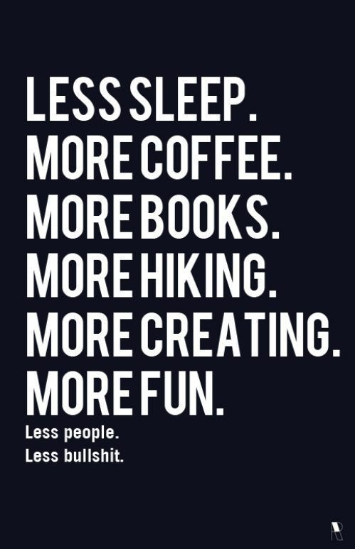 Less Sleep.More Coffee.More Books.More Hiking.More Creating.More Fun ~ Inspirational Quote