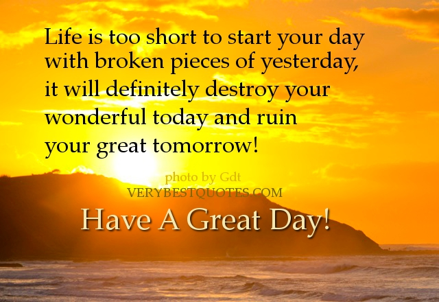 Life Is too Short to Start Your Day with Broken Pieces of Yesterday,It Will definitely Destroy Your Wonderful Today and Ruin Your Great Tomorrow! ~ Good Day Quote