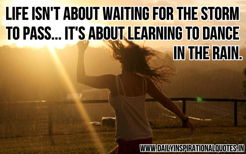 Life Isn't About Waiting For The Storm To Pass…It's About Learning To Dance In The Rain ~ Inspirational Quote