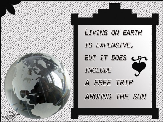 Living on earth is expensive, But it does include a free trip around the sun ~ Funny Quote