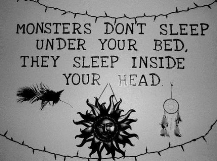 Monsters Don't Sleep Under Your Bed,They Sleep Inside Your Head ~ Inspirational Quote